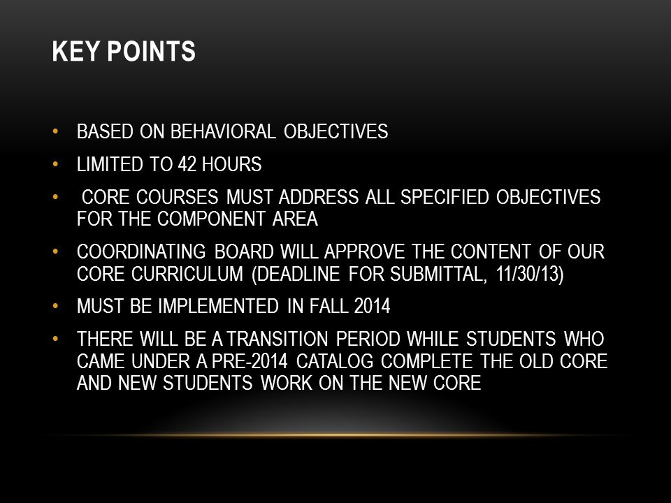 KEY POINTS BASED ON BEHAVIORAL OBJECTIVES LIMITED TO 42 HOURS CORE COURSES MUST ADDRESS ALL SPECIFIED OBJECTIVES FOR THE COMPONENT AREA COORDINATING BOARD WILL APPROVE THE CONTENT OF OUR CORE CURRICULUM (DEADLINE FOR SUBMITTAL, 11/30/13) MUST BE IMPLEMENTED IN FALL 2014 THERE WILL BE A TRANSITION PERIOD WHILE STUDENTS WHO CAME UNDER A PRE-2014 CATALOG COMPLETE THE OLD CORE AND NEW STUDENTS WORK ON THE NEW CORE