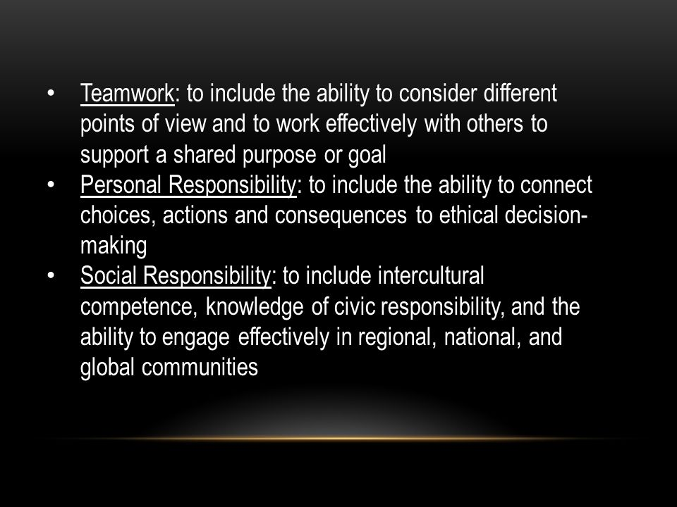 Teamwork: to include the ability to consider different points of view and to work effectively with others to support a shared purpose or goal Personal Responsibility: to include the ability to connect choices, actions and consequences to ethical decision- making Social Responsibility: to include intercultural competence, knowledge of civic responsibility, and the ability to engage effectively in regional, national, and global communities