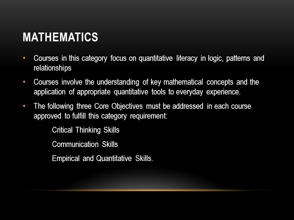 MATHEMATICS Courses in this category focus on quantitative literacy in logic, patterns and relationships Courses involve the understanding of key mathematical concepts and the application of appropriate quantitative tools to everyday experience.