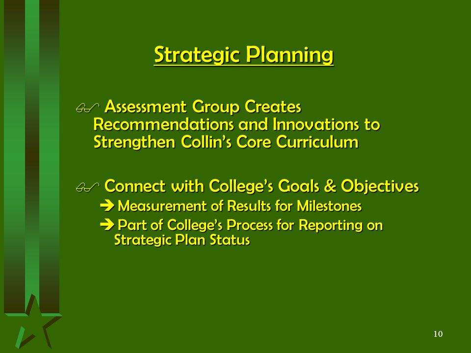 10 Strategic Planning $ Assessment Group Creates Recommendations and Innovations to Strengthen Collin's Core Curriculum $ Connect with College's Goals & Objectives  Measurement of Results for Milestones  Part of College's Process for Reporting on Strategic Plan Status