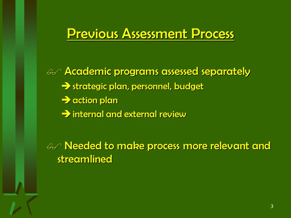 3 Previous Assessment Process $ Academic programs assessed separately  strategic plan, personnel, budget  action plan  internal and external review $ Needed to make process more relevant and streamlined