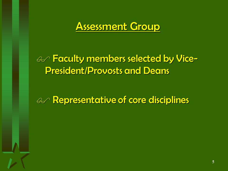 5 Assessment Group $ Faculty members selected by Vice- President/Provosts and Deans $ Representative of core disciplines