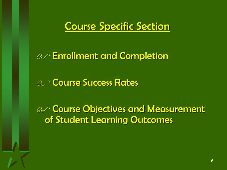 6 Course Specific Section $ Enrollment and Completion $ Course Success Rates $ Course Objectives and Measurement of Student Learning Outcomes