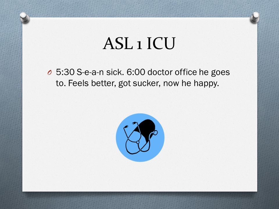 ASL 1 ICU O 5:30 S-e-a-n sick. 6:00 doctor office he goes to.