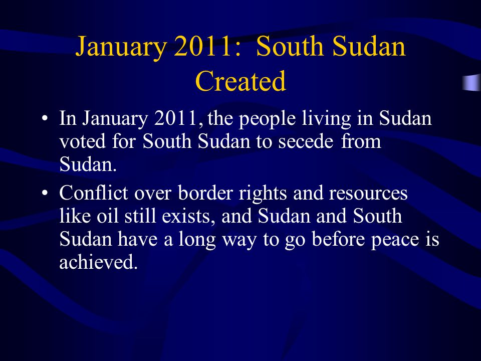 January 2011: South Sudan Created In January 2011, the people living in Sudan voted for South Sudan to secede from Sudan.