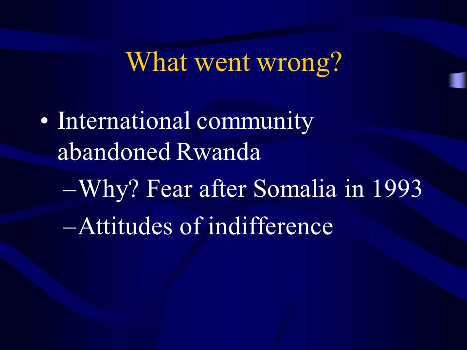 What went wrong. International community abandoned Rwanda –Why.