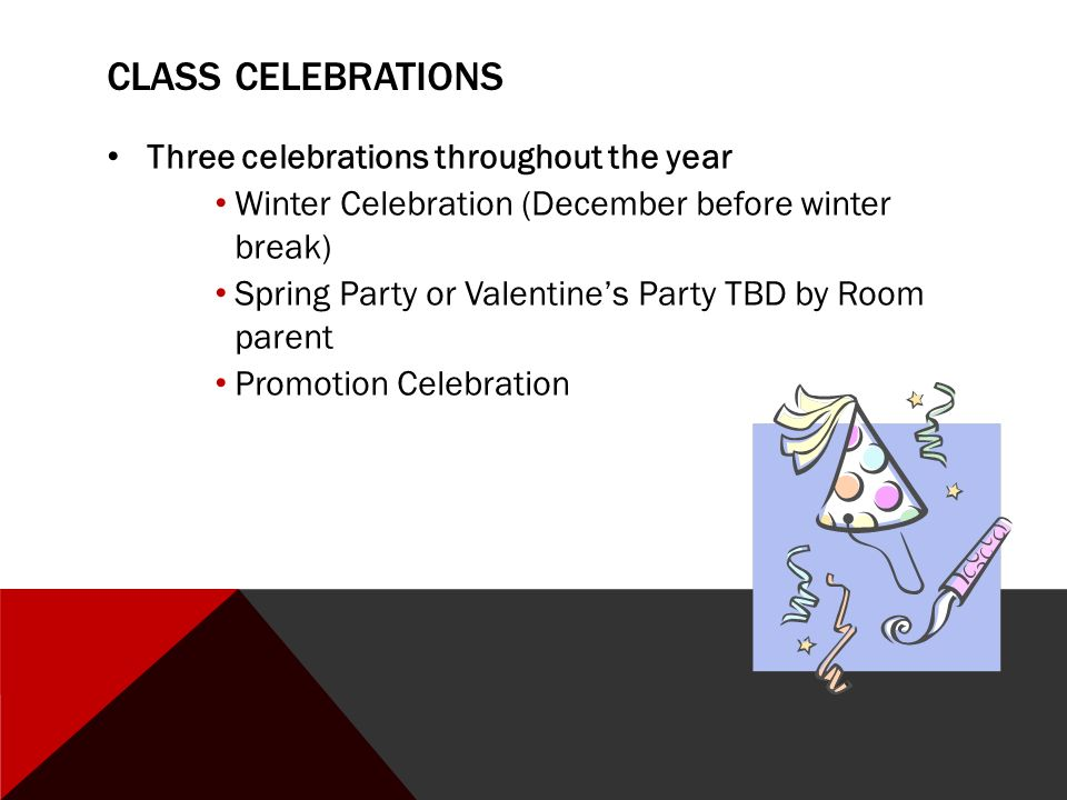CLASS CELEBRATIONS Three celebrations throughout the year Winter Celebration (December before winter break) Spring Party or Valentine's Party TBD by Room parent Promotion Celebration