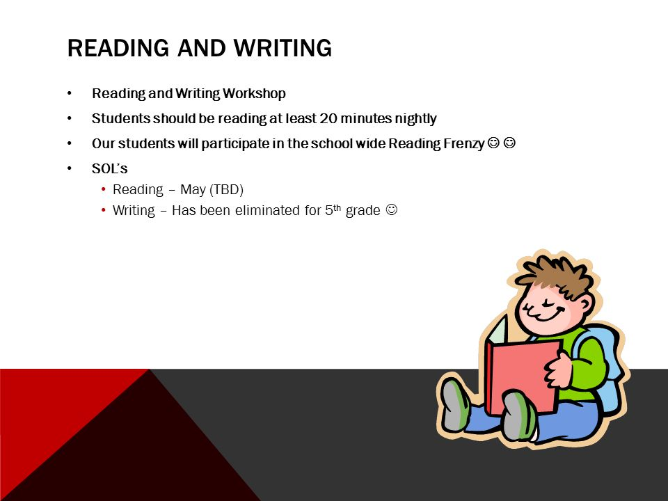 READING AND WRITING Reading and Writing Workshop Students should be reading at least 20 minutes nightly Our students will participate in the school wide Reading Frenzy SOL's Reading – May (TBD) Writing – Has been eliminated for 5 th grade