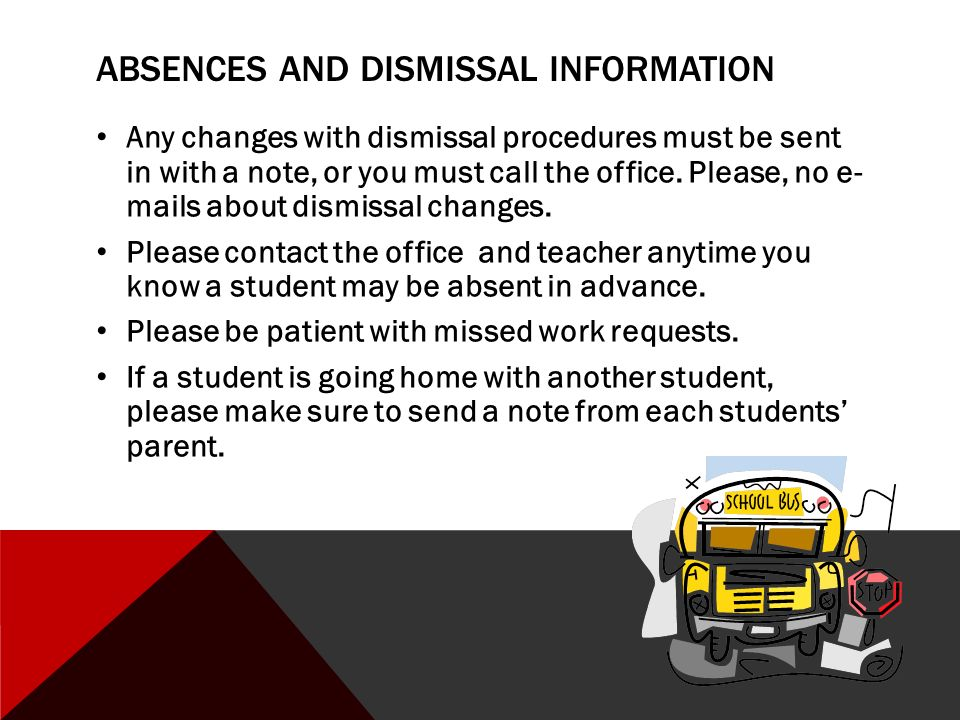 ABSENCES AND DISMISSAL INFORMATION Any changes with dismissal procedures must be sent in with a note, or you must call the office.