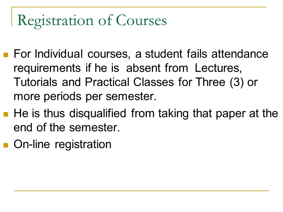 Registration of Courses For Individual courses, a student fails attendance requirements if he is absent from Lectures, Tutorials and Practical Classes for Three (3) or more periods per semester.