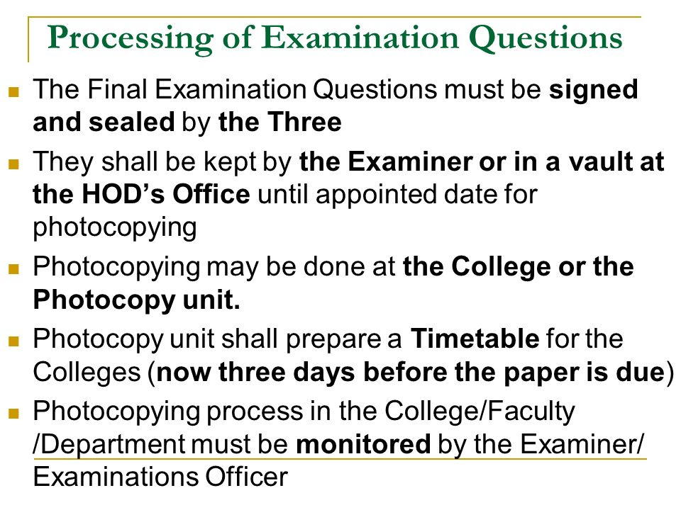Processing of Examination Questions The Final Examination Questions must be signed and sealed by the Three They shall be kept by the Examiner or in a vault at the HOD's Office until appointed date for photocopying Photocopying may be done at the College or the Photocopy unit.