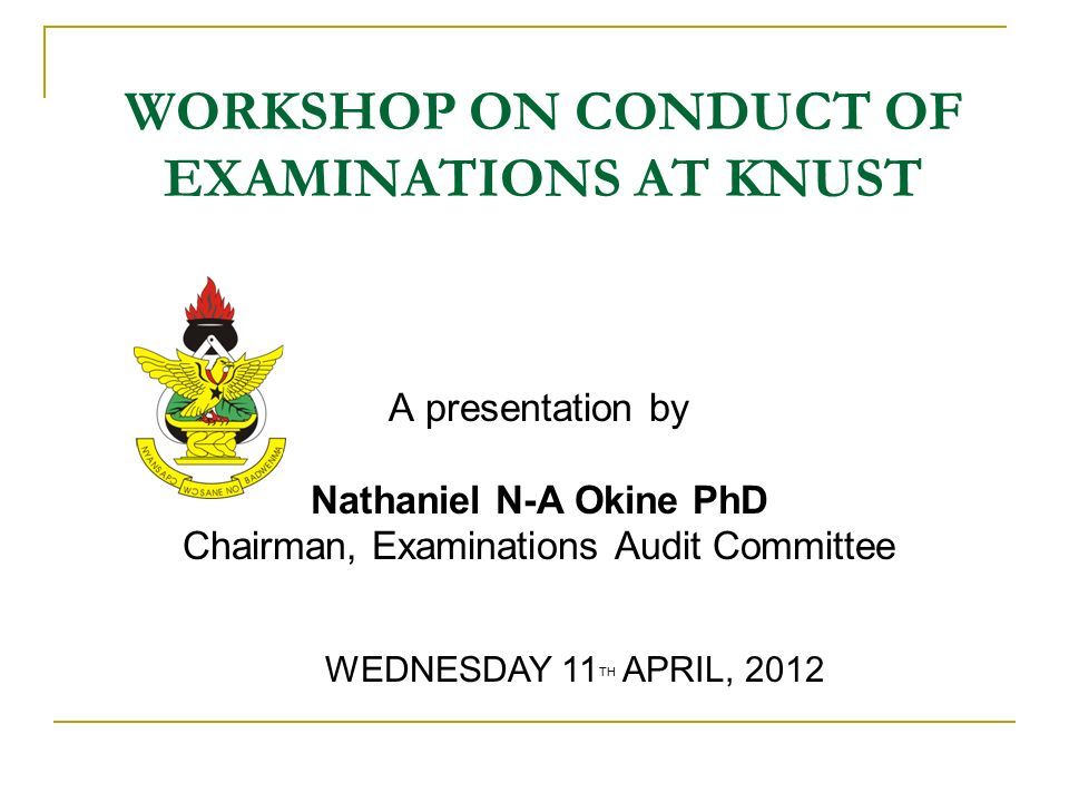 WORKSHOP ON CONDUCT OF EXAMINATIONS AT KNUST A presentation by Nathaniel N-A Okine PhD Chairman, Examinations Audit Committee WEDNESDAY 11 TH APRIL, 2012