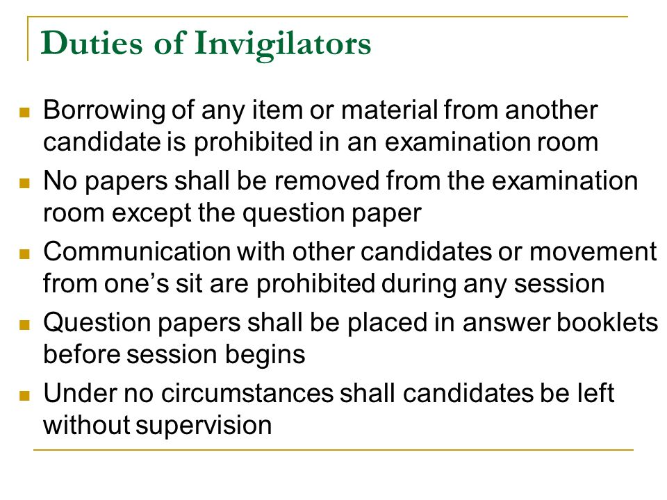 Duties of Invigilators Borrowing of any item or material from another candidate is prohibited in an examination room No papers shall be removed from the examination room except the question paper Communication with other candidates or movement from one's sit are prohibited during any session Question papers shall be placed in answer booklets before session begins Under no circumstances shall candidates be left without supervision