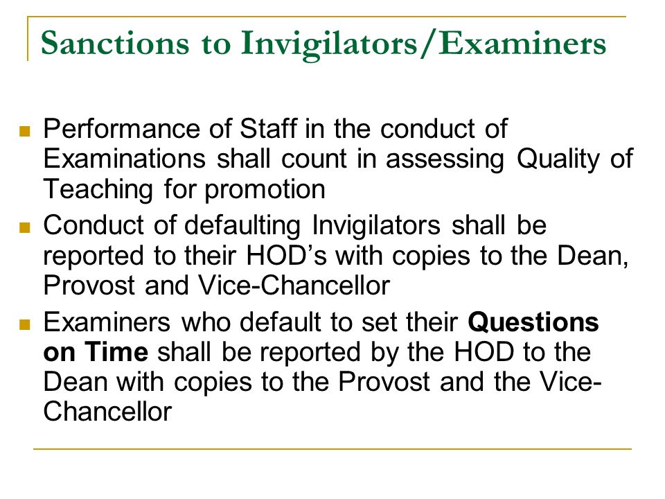 Sanctions to Invigilators/Examiners Performance of Staff in the conduct of Examinations shall count in assessing Quality of Teaching for promotion Conduct of defaulting Invigilators shall be reported to their HOD's with copies to the Dean, Provost and Vice-Chancellor Examiners who default to set their Questions on Time shall be reported by the HOD to the Dean with copies to the Provost and the Vice- Chancellor