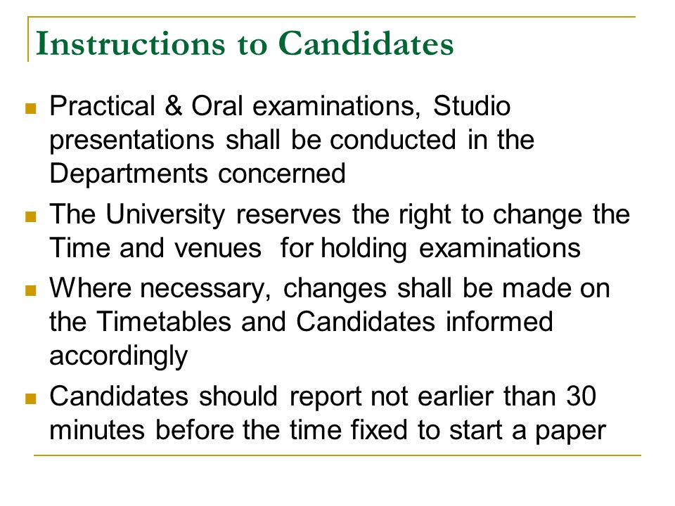 Instructions to Candidates Practical & Oral examinations, Studio presentations shall be conducted in the Departments concerned The University reserves the right to change the Time and venues for holding examinations Where necessary, changes shall be made on the Timetables and Candidates informed accordingly Candidates should report not earlier than 30 minutes before the time fixed to start a paper