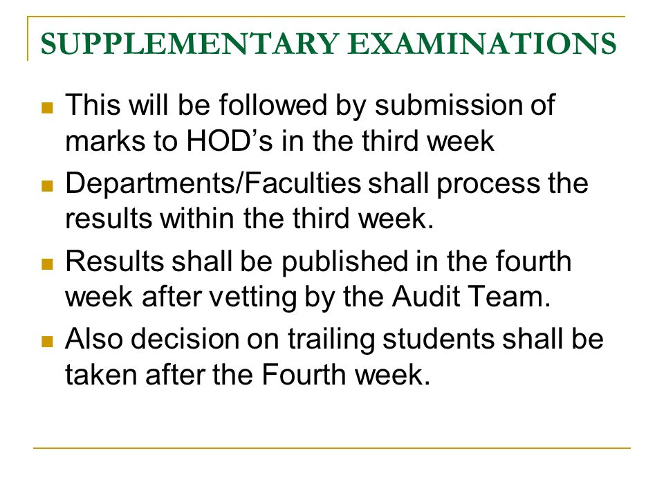 SUPPLEMENTARY EXAMINATIONS This will be followed by submission of marks to HOD's in the third week Departments/Faculties shall process the results within the third week.