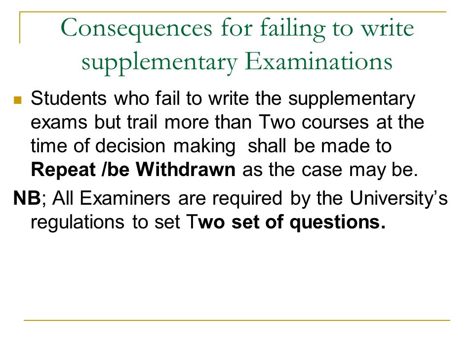 Consequences for failing to write supplementary Examinations Students who fail to write the supplementary exams but trail more than Two courses at the time of decision making shall be made to Repeat /be Withdrawn as the case may be.