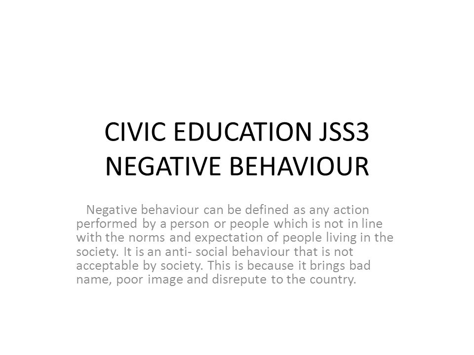 CIVIC EDUCATION JSS3 NEGATIVE BEHAVIOUR Negative behaviour can be defined as any action performed by a person or people which is not in line with the