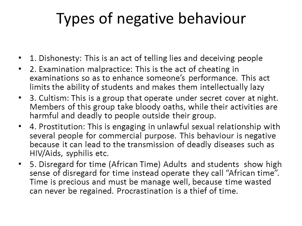 Types of negative behaviour 1. Dishonesty: This is an act of telling lies and deceiving people 2. Examination malpractice: This is the act of cheating