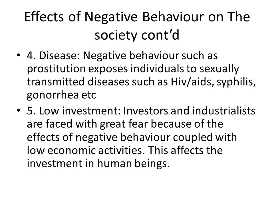 Effects of Negative Behaviour on The society cont'd 4. Disease: Negative behaviour such as prostitution exposes individuals to sexually transmitted di
