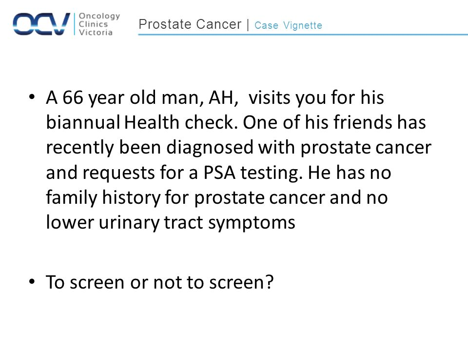 Prostate Cancer | Case Vignette A 66 year old man, AH, visits you for his biannual Health check.