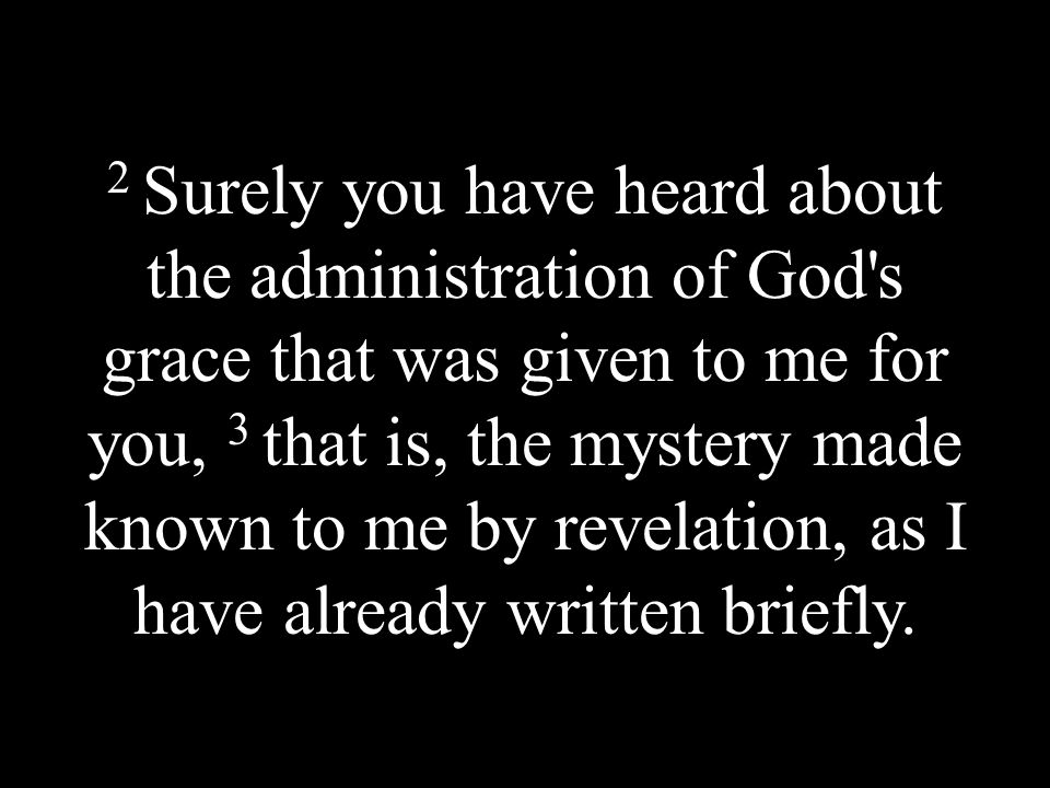 2 Surely you have heard about the administration of God s grace that was given to me for you, 3 that is, the mystery made known to me by revelation, as I have already written briefly.
