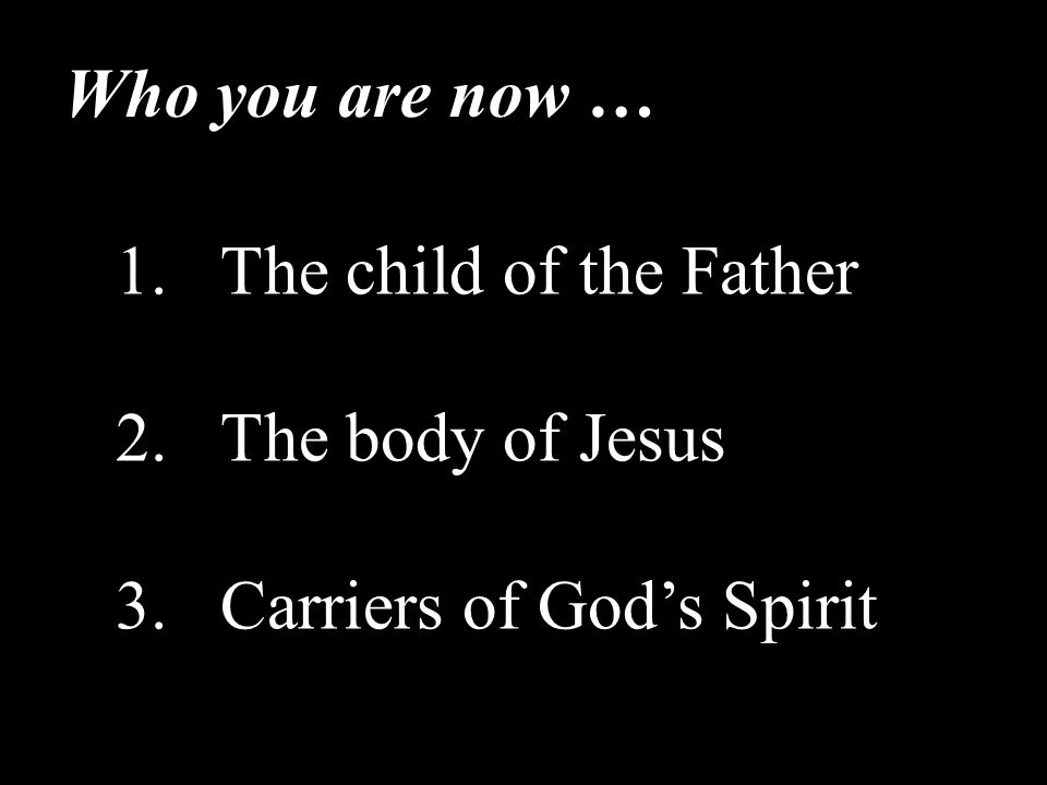 1.The child of the Father 2.The body of Jesus 3.Carriers of God's Spirit Who you are now …