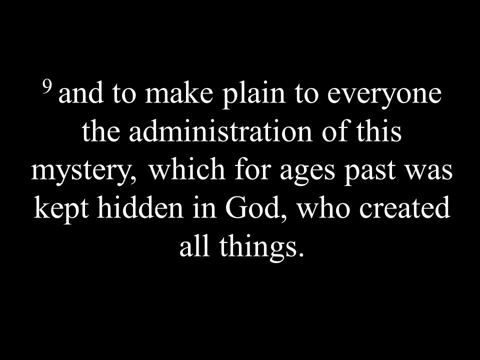 9 and to make plain to everyone the administration of this mystery, which for ages past was kept hidden in God, who created all things.