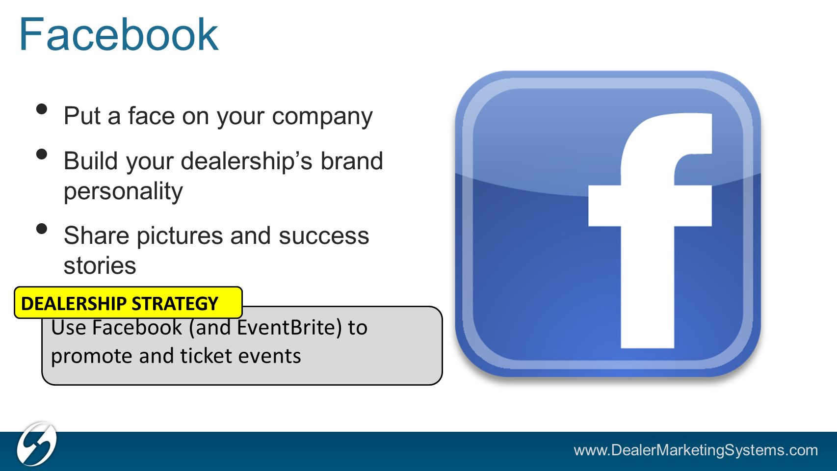 Facebook Put a face on your company Build your dealership's brand personality Share pictures and success stories Use Facebook (and EventBrite) to promote and ticket events DEALERSHIP STRATEGY