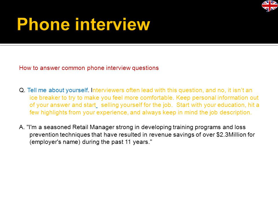 How to answer common phone interview questions Q. Tell me about yourself.