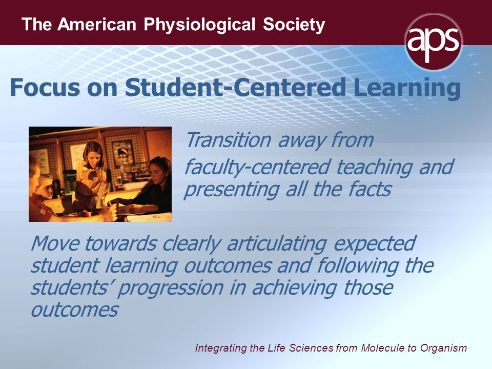 Integrating the Life Sciences from Molecule to Organism The American Physiological Society Focus on Student-Centered Learning Transition away from faculty-centered teaching and presenting all the facts Move towards clearly articulating expected student learning outcomes and following the students' progression in achieving those outcomes