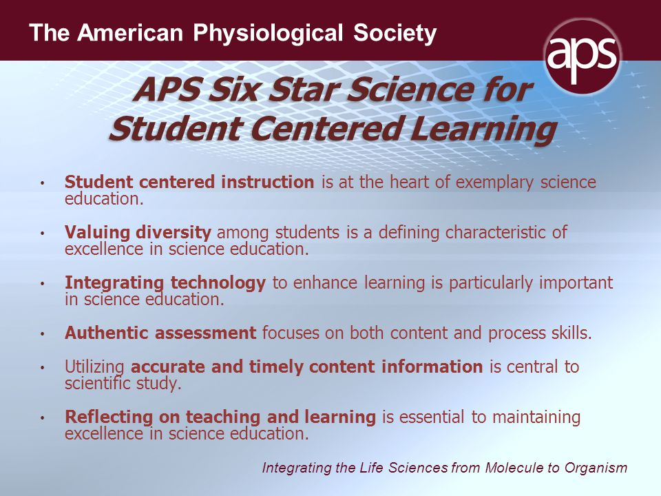 Integrating the Life Sciences from Molecule to Organism The American Physiological Society APS Six Star Science for Student Centered Learning Student centered instruction is at the heart of exemplary science education.
