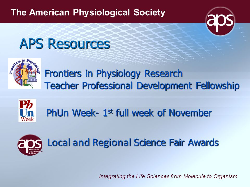 Integrating the Life Sciences from Molecule to Organism The American Physiological Society APS Resources Frontiers in Physiology Research Teacher Professional Development Fellowship PhUn Week- 1 st full week of November PhUn Week- 1 st full week of November Local and Regional Science Fair Awards Local and Regional Science Fair Awards