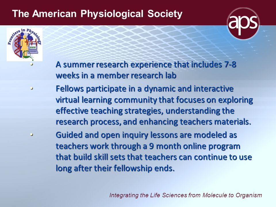 Integrating the Life Sciences from Molecule to Organism The American Physiological Society A summer research experience that includes 7-8 weeks in a member research lab A summer research experience that includes 7-8 weeks in a member research lab Fellows participate in a dynamic and interactive virtual learning community that focuses on exploring effective teaching strategies, understanding the research process, and enhancing teachers materials.
