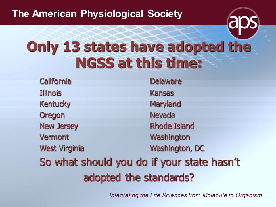 Integrating the Life Sciences from Molecule to Organism The American Physiological Society Only 13 states have adopted the NGSS at this time: CaliforniaDelaware IllinoisKansas KentuckyMaryland OregonNevada New JerseyRhode Island VermontWashington West VirginiaWashington, DC So what should you do if your state hasn't adopted the standards
