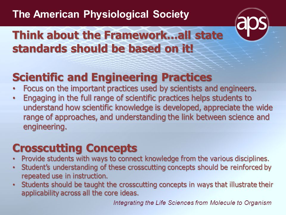 Integrating the Life Sciences from Molecule to Organism The American Physiological Society Think about the Framework…all state standards should be based on it.