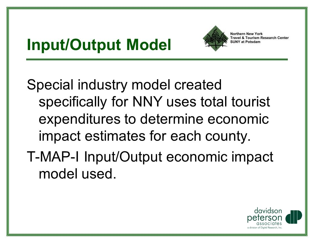 Input/Output Model Special industry model created specifically for NNY uses total tourist expenditures to determine economic impact estimates for each county.