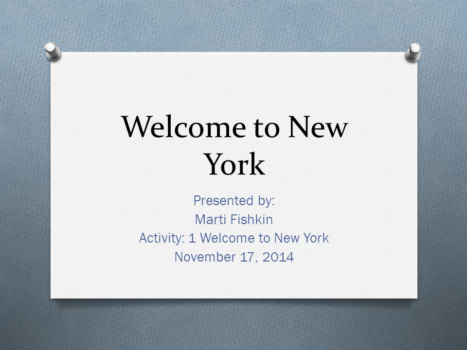 Welcome to New York Presented by: Marti Fishkin Activity: 1 Welcome to New York November 17, 2014