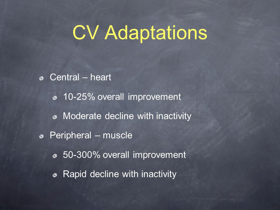 CV Adaptations Central – heart 10-25% overall improvement Moderate decline with inactivity Peripheral – muscle 50-300% overall improvement Rapid decline with inactivity