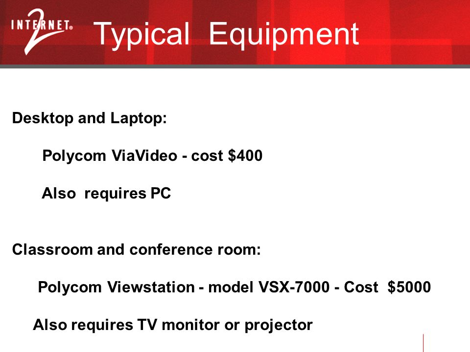 Typical Equipment Desktop and Laptop: Polycom ViaVideo - cost $400 Also requires PC Classroom and conference room: Polycom Viewstation - model VSX Cost $5000 Also requires TV monitor or projector