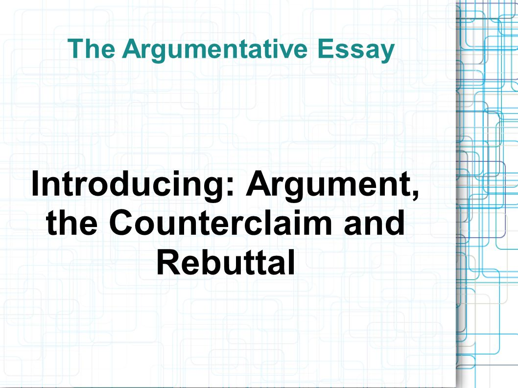 the argumentative essay introducing argument the counterclaim 1 the argumentative essay introducing argument the counterclaim and rebuttal