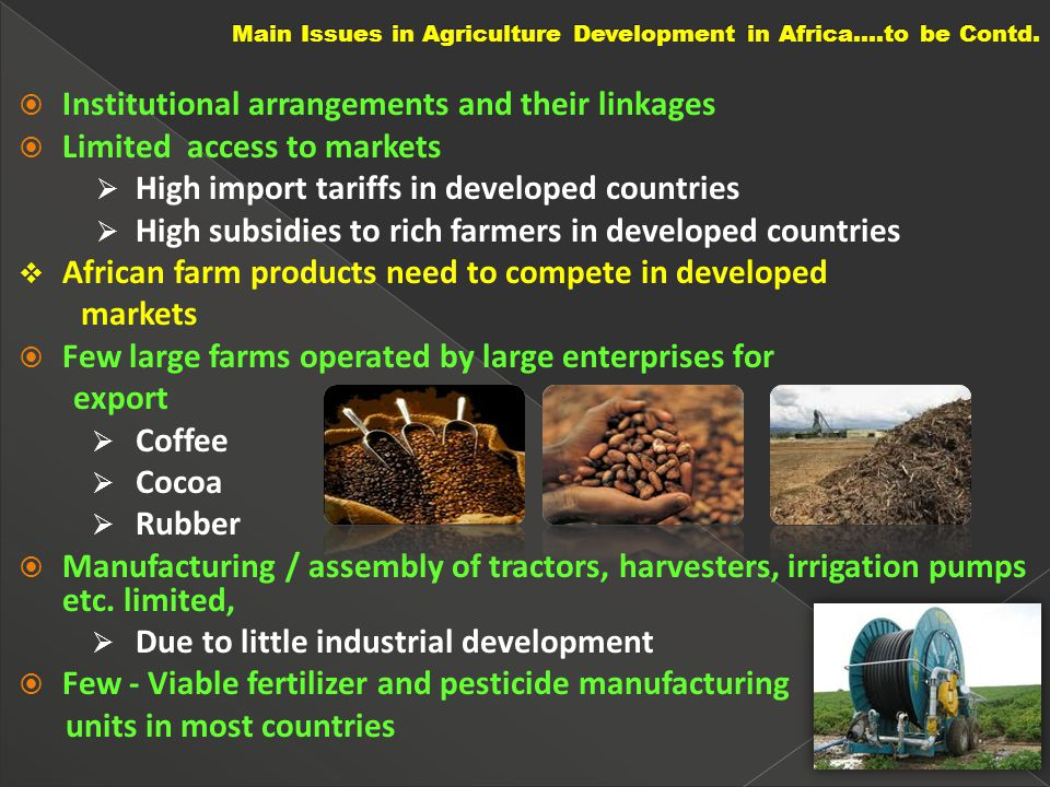  Institutional arrangements and their linkages  Limited access to markets  High import tariffs in developed countries  High subsidies to rich farmers in developed countries  African farm products need to compete in developed markets  Few large farms operated by large enterprises for export  Coffee  Cocoa  Rubber  Manufacturing / assembly of tractors, harvesters, irrigation pumps etc.