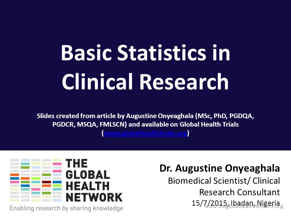 Basic Statistics in Clinical Research Slides created from article by Augustine Onyeaghala (MSc, PhD, PGDQA, PGDCR, MSQA, FMLSCN) and available on Global Health Trials (  Dr.