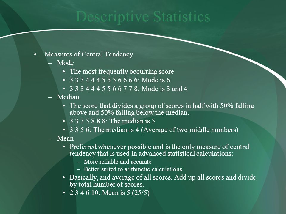 Descriptive Statistics Measures of Central Tendency –Mode The most frequently occurring score : Mode is : Mode is 3 and 4 –Median The score that divides a group of scores in half with 50% falling above and 50% falling below the median.