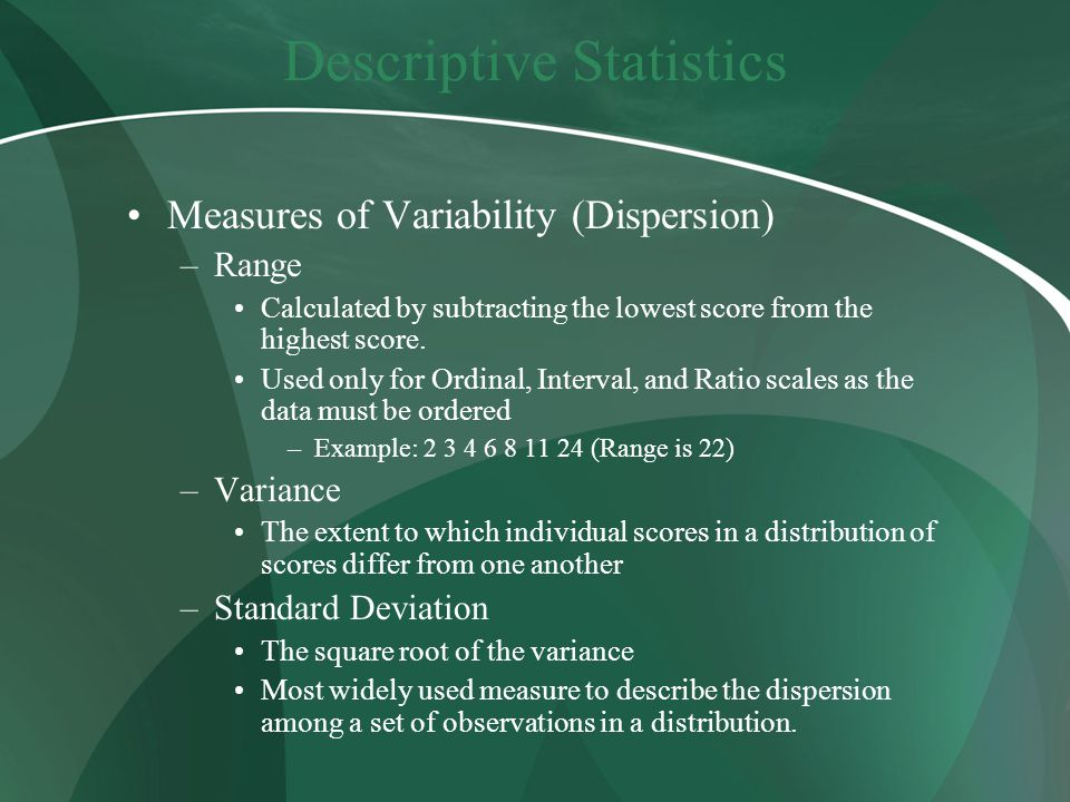 Descriptive Statistics Measures of Variability (Dispersion) –Range Calculated by subtracting the lowest score from the highest score.