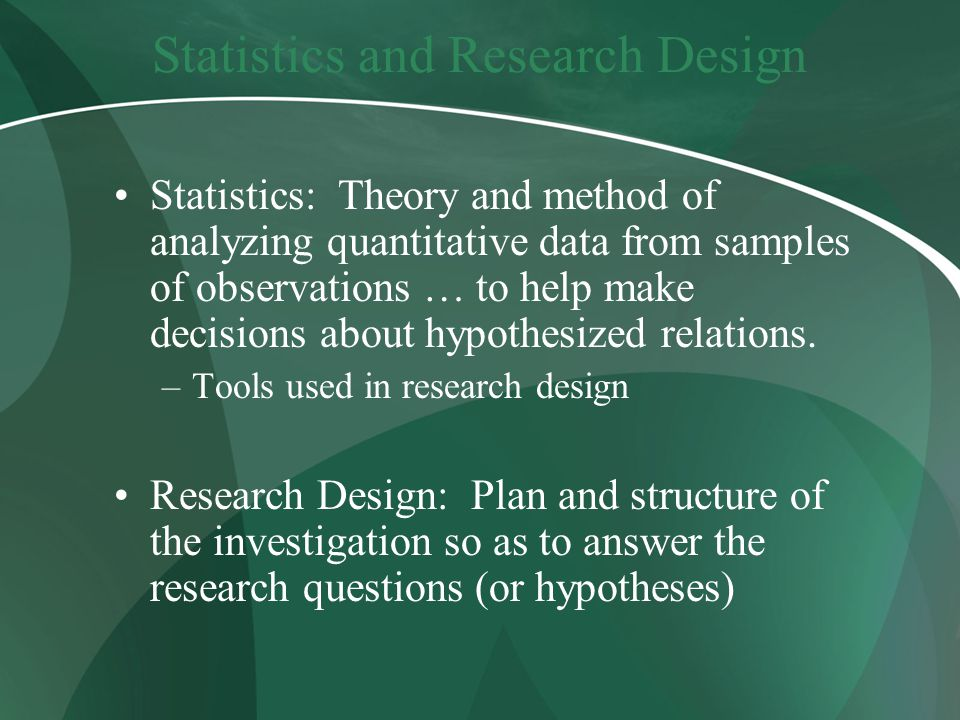 Statistics and Research Design Statistics: Theory and method of analyzing quantitative data from samples of observations … to help make decisions about hypothesized relations.