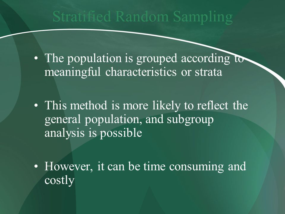 Stratified Random Sampling The population is grouped according to meaningful characteristics or strata This method is more likely to reflect the general population, and subgroup analysis is possible However, it can be time consuming and costly