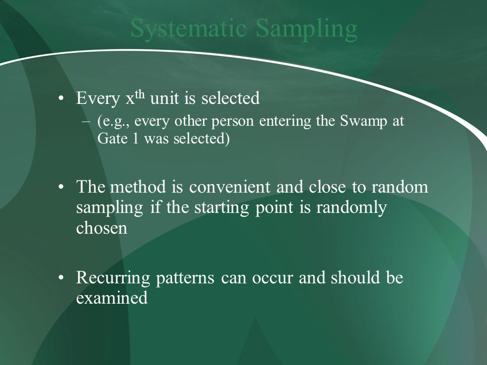 Systematic Sampling Every x th unit is selected –(e.g., every other person entering the Swamp at Gate 1 was selected) The method is convenient and close to random sampling if the starting point is randomly chosen Recurring patterns can occur and should be examined