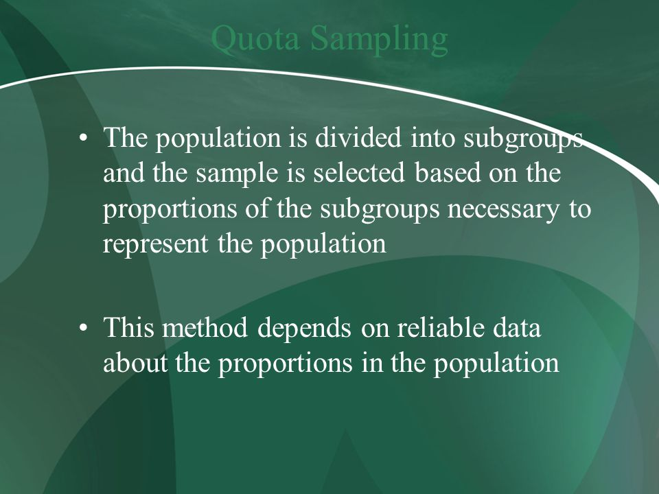 Quota Sampling The population is divided into subgroups and the sample is selected based on the proportions of the subgroups necessary to represent the population This method depends on reliable data about the proportions in the population