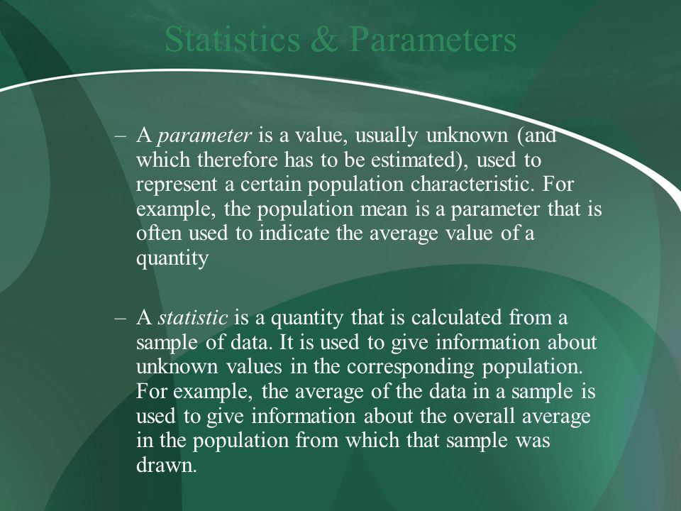 Statistics & Parameters –A parameter is a value, usually unknown (and which therefore has to be estimated), used to represent a certain population characteristic.